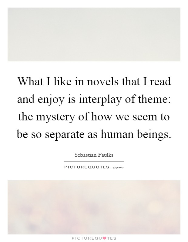 What I like in novels that I read and enjoy is interplay of theme: the mystery of how we seem to be so separate as human beings Picture Quote #1