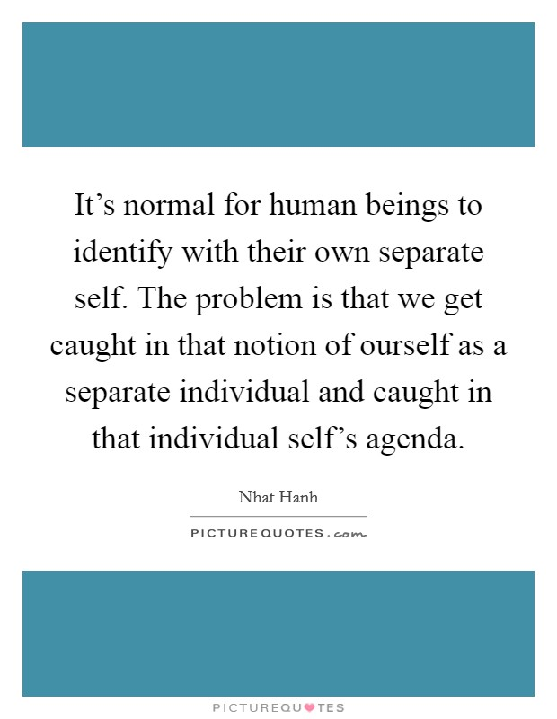 It's normal for human beings to identify with their own separate self. The problem is that we get caught in that notion of ourself as a separate individual and caught in that individual self's agenda Picture Quote #1
