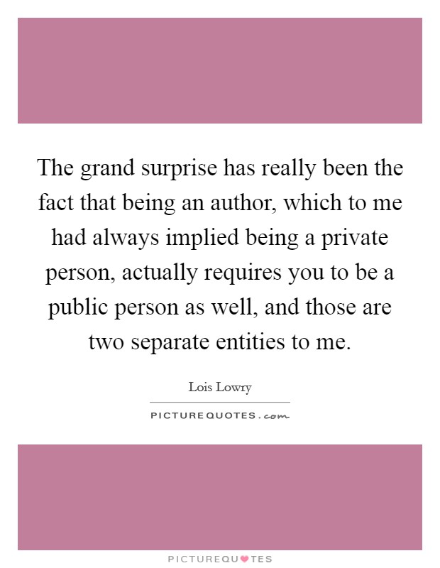 The grand surprise has really been the fact that being an author, which to me had always implied being a private person, actually requires you to be a public person as well, and those are two separate entities to me Picture Quote #1