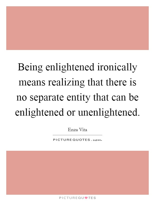 Being enlightened ironically means realizing that there is no separate entity that can be enlightened or unenlightened Picture Quote #1
