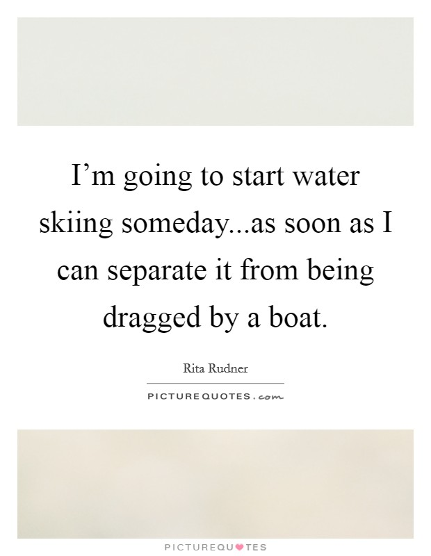 I'm going to start water skiing someday...as soon as I can separate it from being dragged by a boat Picture Quote #1