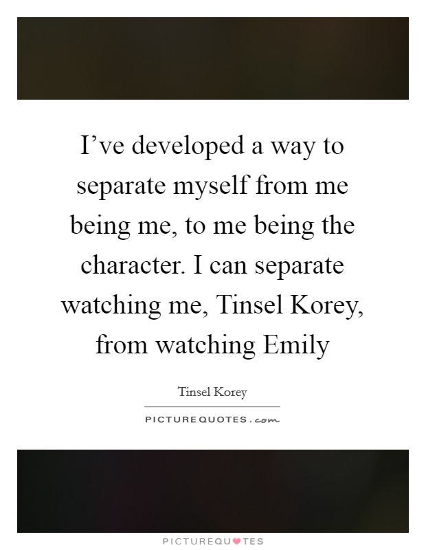 I've developed a way to separate myself from me being me, to me being the character. I can separate watching me, Tinsel Korey, from watching Emily Picture Quote #1