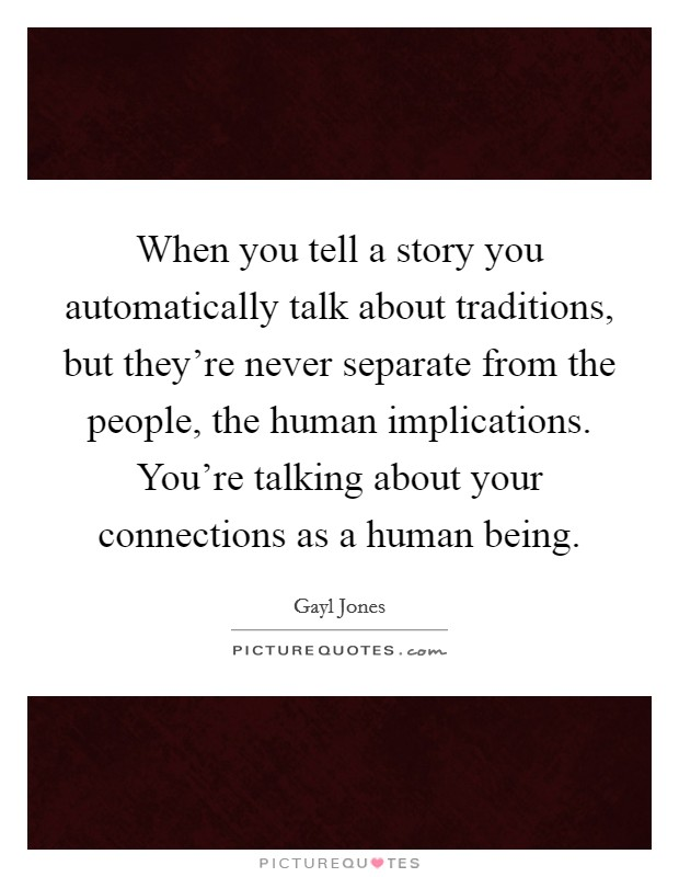When you tell a story you automatically talk about traditions, but they're never separate from the people, the human implications. You're talking about your connections as a human being Picture Quote #1