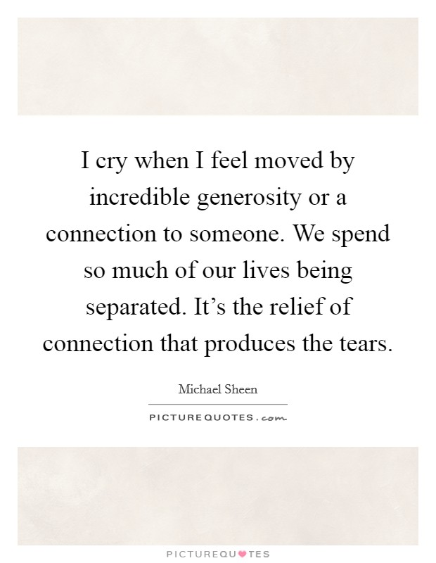 I cry when I feel moved by incredible generosity or a connection to someone. We spend so much of our lives being separated. It's the relief of connection that produces the tears Picture Quote #1
