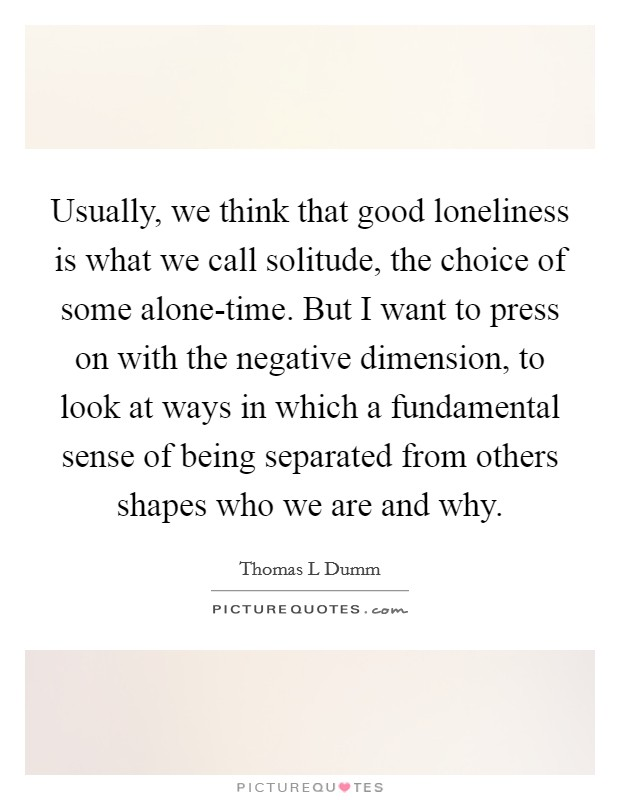 Usually, we think that good loneliness is what we call solitude, the choice of some alone-time. But I want to press on with the negative dimension, to look at ways in which a fundamental sense of being separated from others shapes who we are and why Picture Quote #1