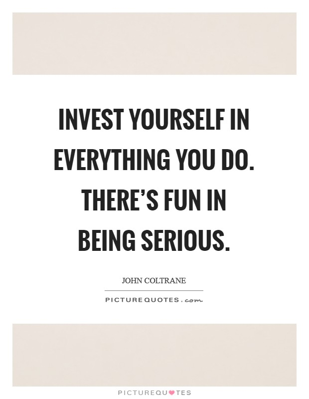 Invest yourself in everything you do. There's fun in being serious Picture Quote #1