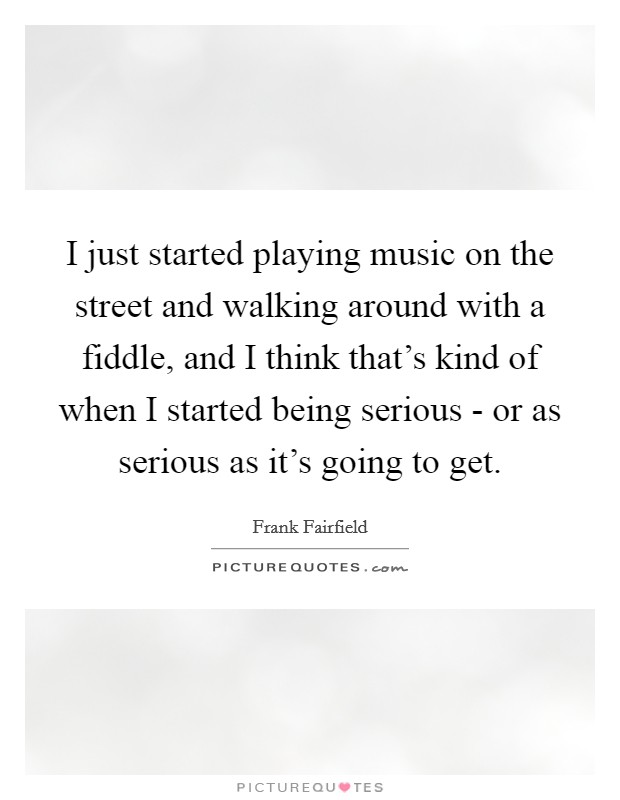 I just started playing music on the street and walking around with a fiddle, and I think that's kind of when I started being serious - or as serious as it's going to get Picture Quote #1