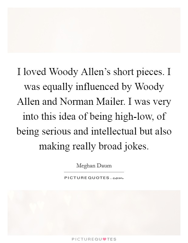 I loved Woody Allen's short pieces. I was equally influenced by Woody Allen and Norman Mailer. I was very into this idea of being high-low, of being serious and intellectual but also making really broad jokes Picture Quote #1