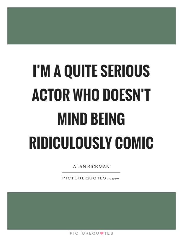 I'm a quite serious actor who doesn't mind being ridiculously comic Picture Quote #1
