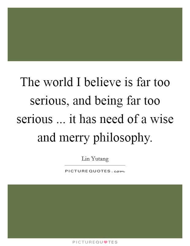The world I believe is far too serious, and being far too serious ... it has need of a wise and merry philosophy Picture Quote #1