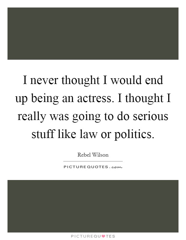 I never thought I would end up being an actress. I thought I really was going to do serious stuff like law or politics Picture Quote #1