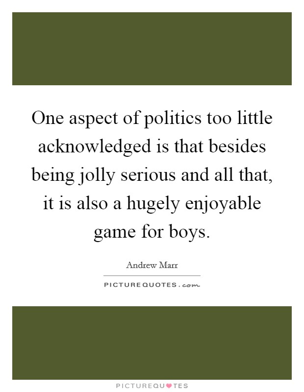 One aspect of politics too little acknowledged is that besides being jolly serious and all that, it is also a hugely enjoyable game for boys Picture Quote #1