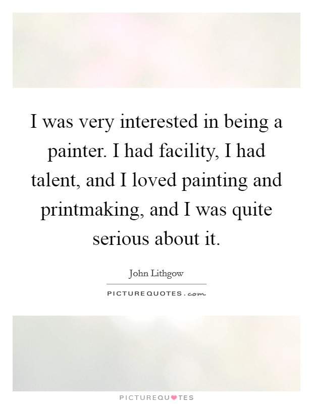 I was very interested in being a painter. I had facility, I had talent, and I loved painting and printmaking, and I was quite serious about it Picture Quote #1