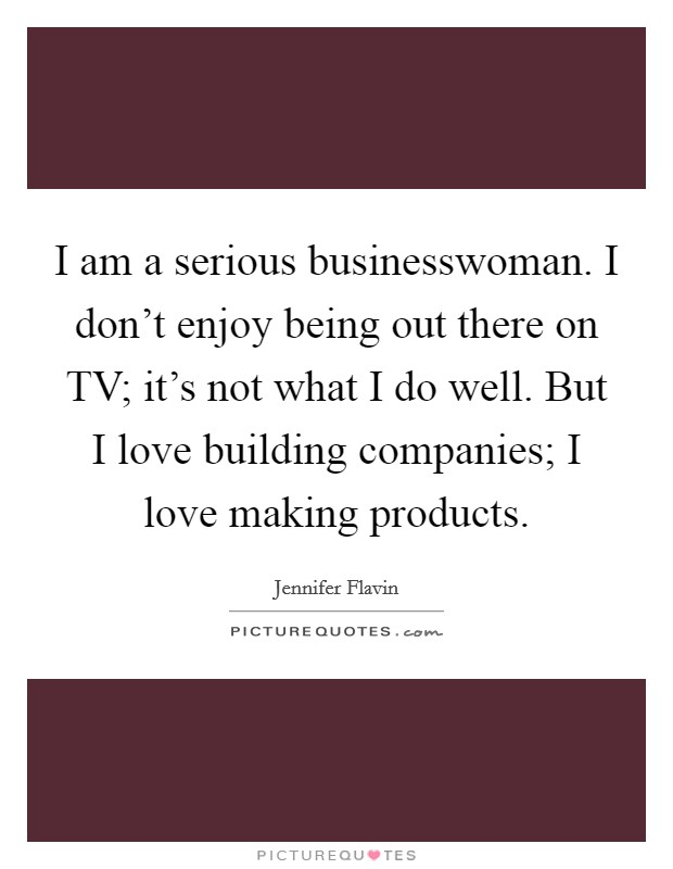 I am a serious businesswoman. I don't enjoy being out there on TV; it's not what I do well. But I love building companies; I love making products Picture Quote #1