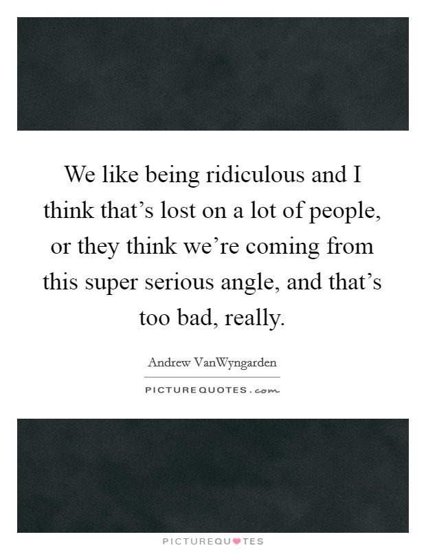 We like being ridiculous and I think that's lost on a lot of people, or they think we're coming from this super serious angle, and that's too bad, really Picture Quote #1