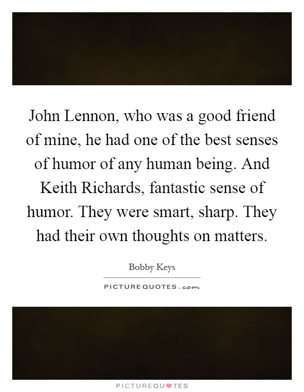 John Lennon, who was a good friend of mine, he had one of the best senses of humor of any human being. And Keith Richards, fantastic sense of humor. They were smart, sharp. They had their own thoughts on matters Picture Quote #1