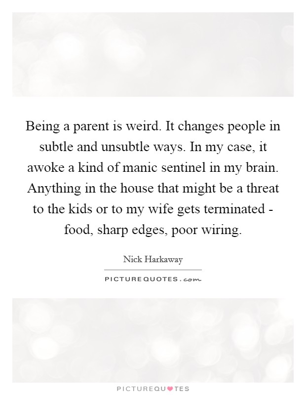 Being a parent is weird. It changes people in subtle and unsubtle ways. In my case, it awoke a kind of manic sentinel in my brain. Anything in the house that might be a threat to the kids or to my wife gets terminated - food, sharp edges, poor wiring Picture Quote #1