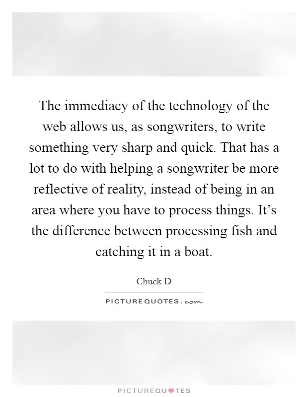 The immediacy of the technology of the web allows us, as songwriters, to write something very sharp and quick. That has a lot to do with helping a songwriter be more reflective of reality, instead of being in an area where you have to process things. It's the difference between processing fish and catching it in a boat Picture Quote #1