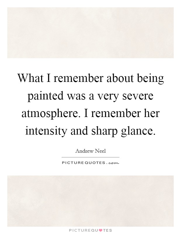 What I remember about being painted was a very severe atmosphere. I remember her intensity and sharp glance Picture Quote #1