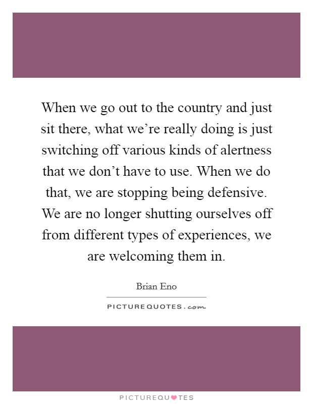 When we go out to the country and just sit there, what we're really doing is just switching off various kinds of alertness that we don't have to use. When we do that, we are stopping being defensive. We are no longer shutting ourselves off from different types of experiences, we are welcoming them in Picture Quote #1