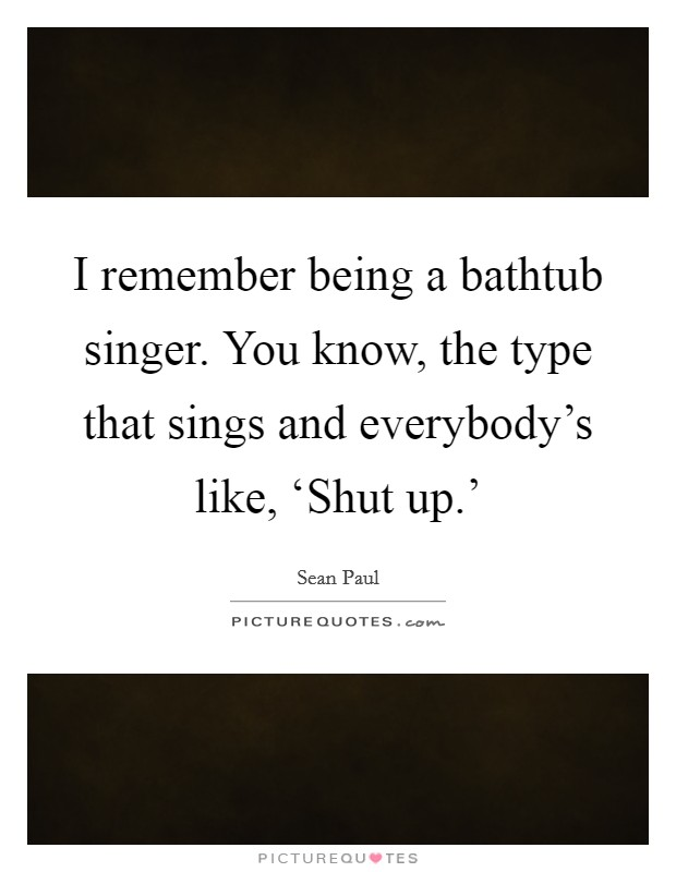 I remember being a bathtub singer. You know, the type that sings and everybody's like, 'Shut up.' Picture Quote #1