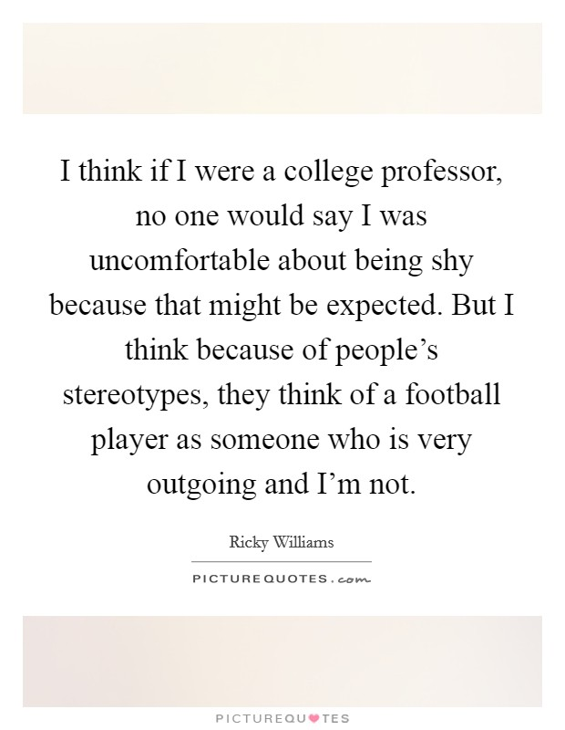 I think if I were a college professor, no one would say I was uncomfortable about being shy because that might be expected. But I think because of people's stereotypes, they think of a football player as someone who is very outgoing and I'm not Picture Quote #1