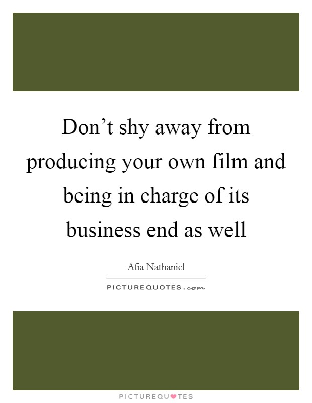 Don't shy away from producing your own film and being in charge of its business end as well Picture Quote #1