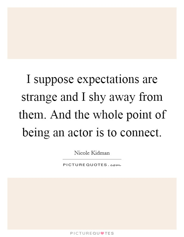 I suppose expectations are strange and I shy away from them. And the whole point of being an actor is to connect Picture Quote #1