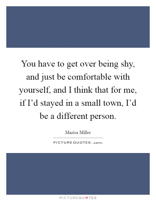 You have to get over being shy, and just be comfortable with yourself, and I think that for me, if I'd stayed in a small town, I'd be a different person Picture Quote #1
