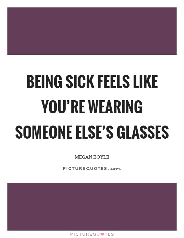 Being sick feels like you're wearing someone else's glasses Picture Quote #1