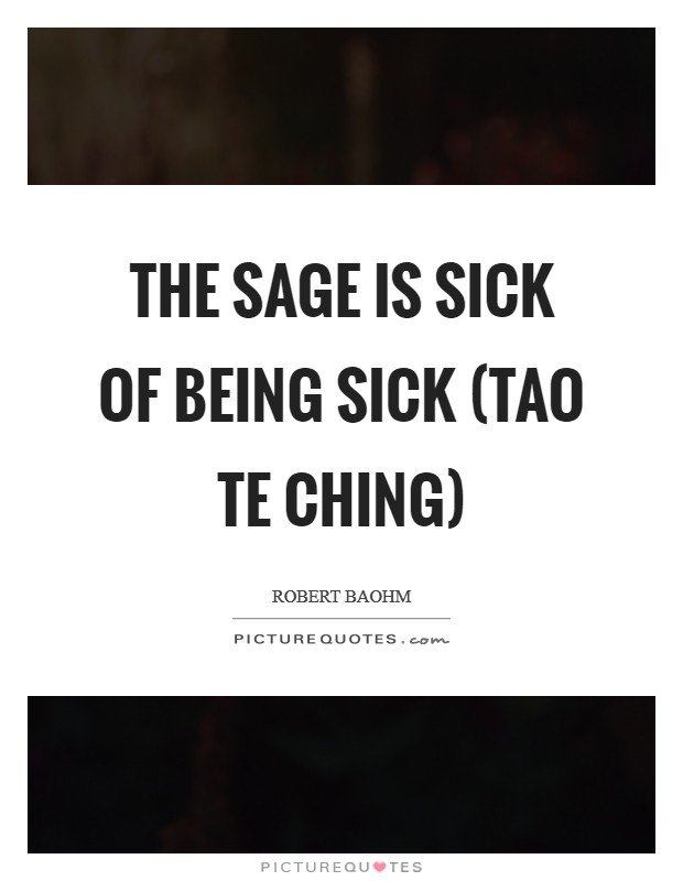 The sage is sick of being sick (Tao Te Ching) Picture Quote #1