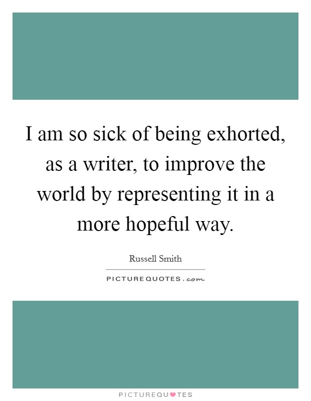 I am so sick of being exhorted, as a writer, to improve the world by representing it in a more hopeful way Picture Quote #1