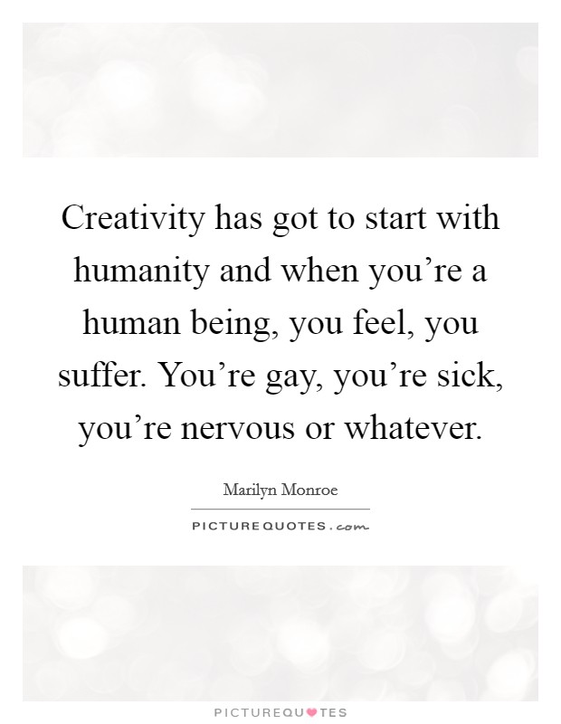 Creativity has got to start with humanity and when you're a human being, you feel, you suffer. You're gay, you're sick, you're nervous or whatever Picture Quote #1