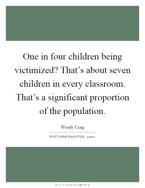 One in four children being victimized? That's about seven children in every classroom. That's a significant proportion of the population Picture Quote #1