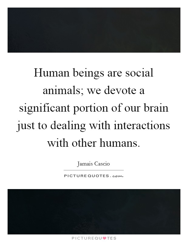 Human beings are social animals; we devote a significant portion of our brain just to dealing with interactions with other humans Picture Quote #1