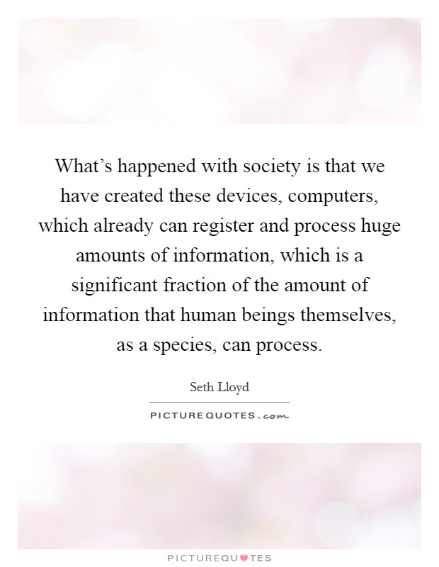 What's happened with society is that we have created these devices, computers, which already can register and process huge amounts of information, which is a significant fraction of the amount of information that human beings themselves, as a species, can process Picture Quote #1
