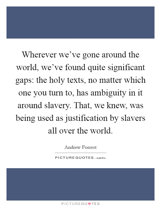 Wherever we've gone around the world, we've found quite significant gaps: the holy texts, no matter which one you turn to, has ambiguity in it around slavery. That, we knew, was being used as justification by slavers all over the world Picture Quote #1