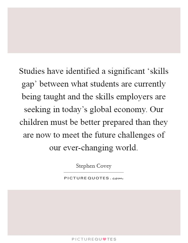 Studies have identified a significant 'skills gap' between what students are currently being taught and the skills employers are seeking in today's global economy. Our children must be better prepared than they are now to meet the future challenges of our ever-changing world Picture Quote #1