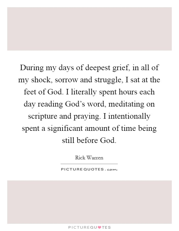 During my days of deepest grief, in all of my shock, sorrow and struggle, I sat at the feet of God. I literally spent hours each day reading God's word, meditating on scripture and praying. I intentionally spent a significant amount of time being still before God Picture Quote #1
