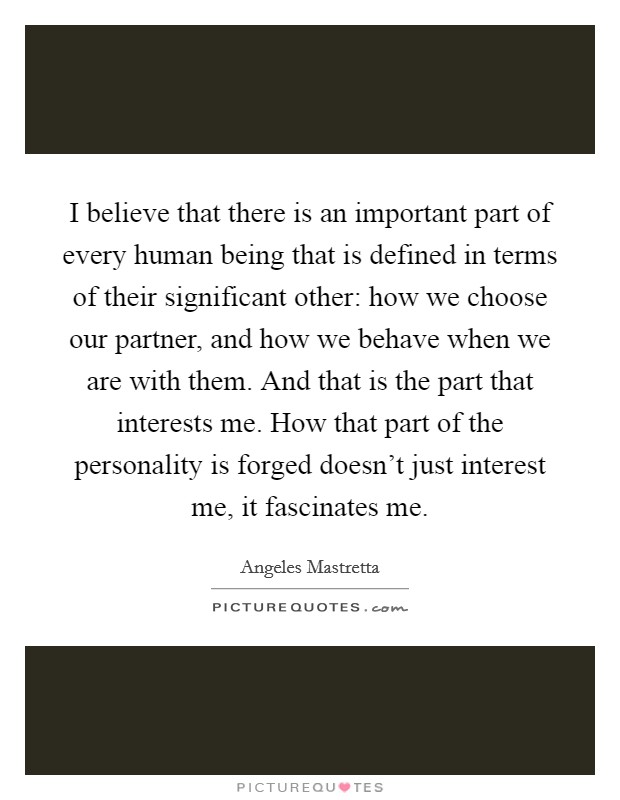 I believe that there is an important part of every human being that is defined in terms of their significant other: how we choose our partner, and how we behave when we are with them. And that is the part that interests me. How that part of the personality is forged doesn't just interest me, it fascinates me Picture Quote #1