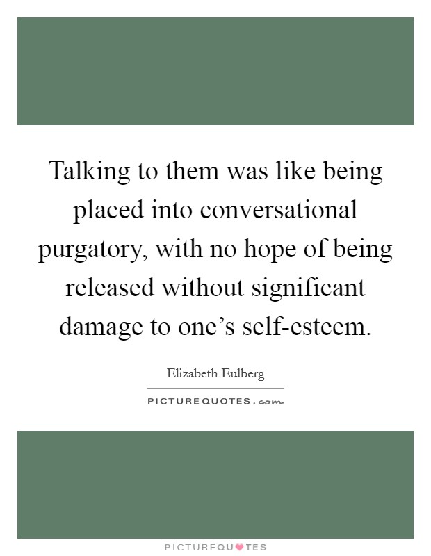Talking to them was like being placed into conversational purgatory, with no hope of being released without significant damage to one's self-esteem Picture Quote #1