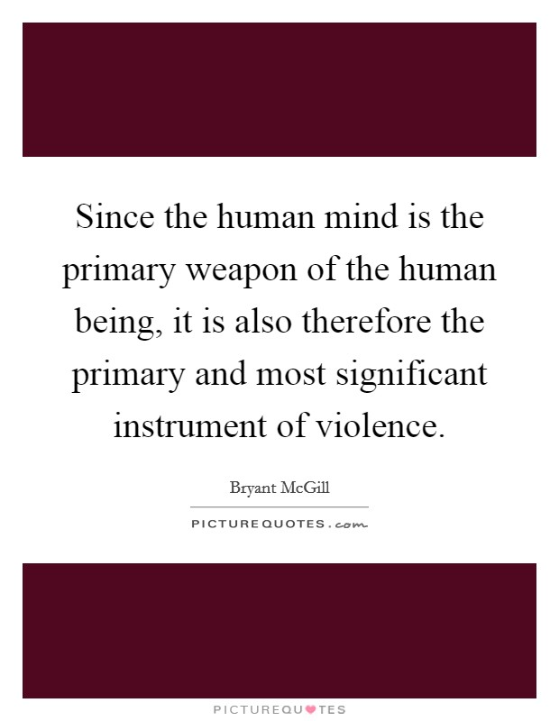 Since the human mind is the primary weapon of the human being, it is also therefore the primary and most significant instrument of violence Picture Quote #1