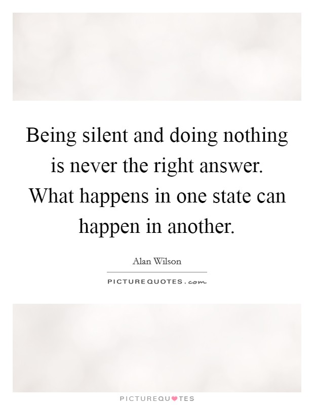 Being silent and doing nothing is never the right answer. What happens in one state can happen in another Picture Quote #1