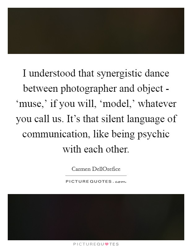 I understood that synergistic dance between photographer and object - 'muse,' if you will, 'model,' whatever you call us. It's that silent language of communication, like being psychic with each other Picture Quote #1