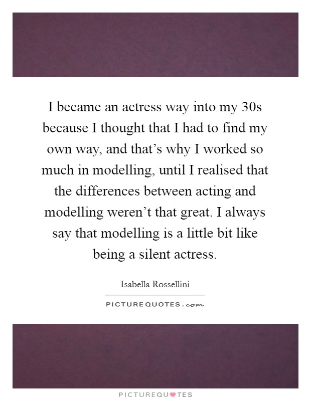 I became an actress way into my 30s because I thought that I had to find my own way, and that's why I worked so much in modelling, until I realised that the differences between acting and modelling weren't that great. I always say that modelling is a little bit like being a silent actress Picture Quote #1