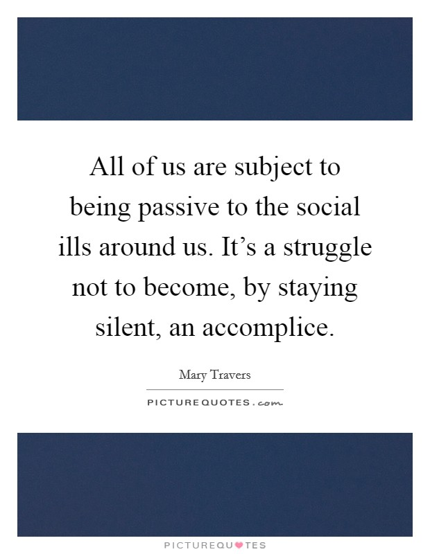 All of us are subject to being passive to the social ills around us. It's a struggle not to become, by staying silent, an accomplice Picture Quote #1