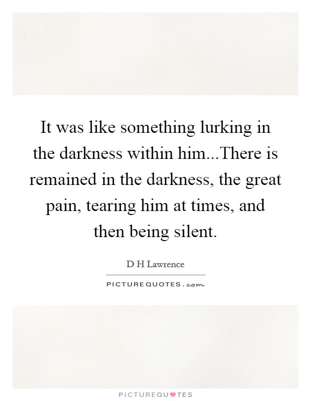 It was like something lurking in the darkness within him...There is remained in the darkness, the great pain, tearing him at times, and then being silent Picture Quote #1