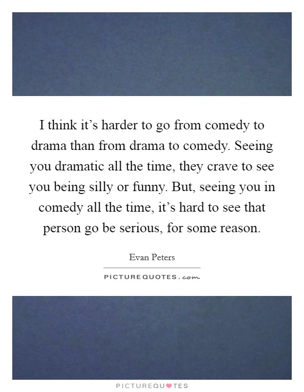 I think it's harder to go from comedy to drama than from drama to comedy. Seeing you dramatic all the time, they crave to see you being silly or funny. But, seeing you in comedy all the time, it's hard to see that person go be serious, for some reason Picture Quote #1