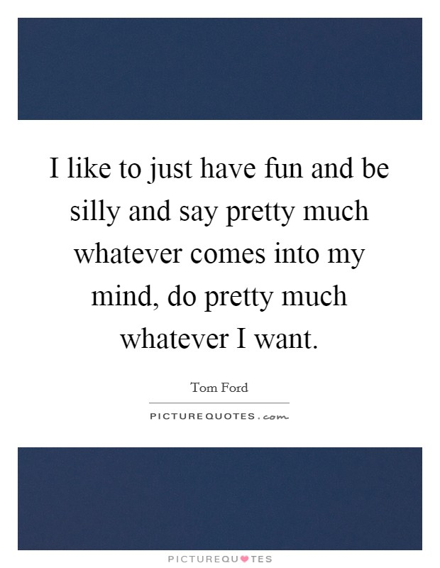 I like to just have fun and be silly and say pretty much whatever comes into my mind, do pretty much whatever I want Picture Quote #1