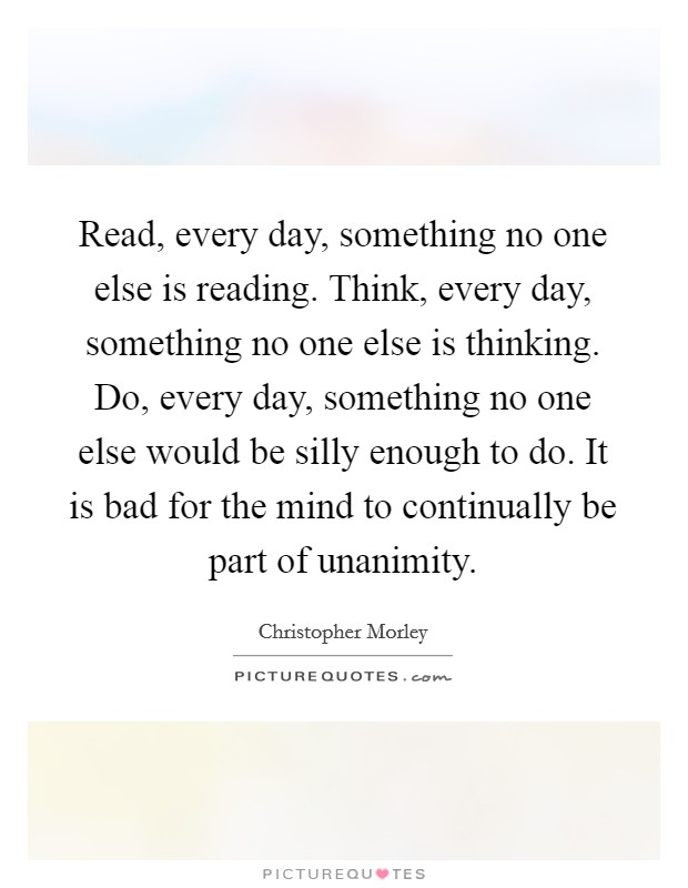 Read, every day, something no one else is reading. Think, every day, something no one else is thinking. Do, every day, something no one else would be silly enough to do. It is bad for the mind to continually be part of unanimity Picture Quote #1